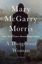 A Dangerous Woman - A Novel ebook by Mary McGarry Morris