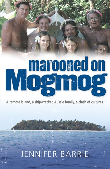 Marooned on Mogmog - A remote island, a shipwrecked Aussie family, a clas h of cultures ebook by Jennifer Barrie