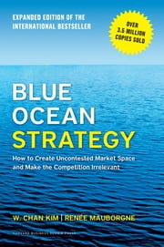 Blue Ocean Strategy, Expanded Edition - How to Create Uncontested Market Space and Make the Competition Irrelevant ebook by W. Chan Kim,Renee Mauborgne