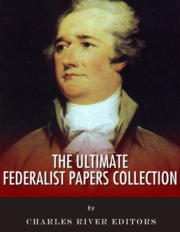 The Ultimate Federalist Papers Collection Ebook By Charles River