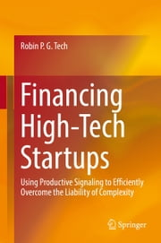 Financing High-Tech Startups - Using Productive Signaling to Efficiently Overcome the Liability of Complexity ebook by Robin P. G. Tech