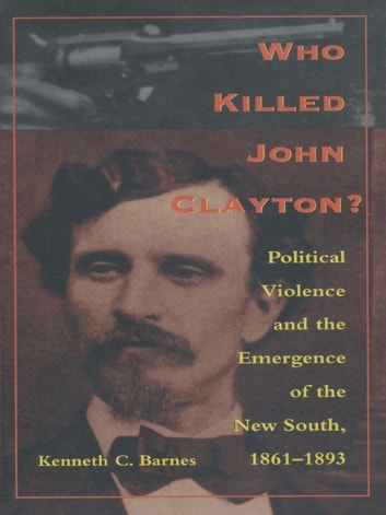 Who Killed John Clayton? - Political Violence and the Emergence of the New South, 1861-1893 ebook by Kenneth C. Barnes