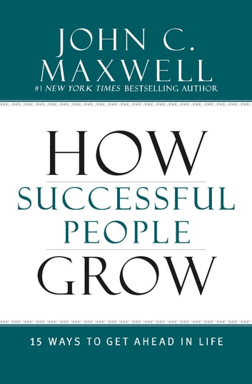 How Successful People Grow - 15 Ways to Get Ahead in Life ebook by John C. Maxwell