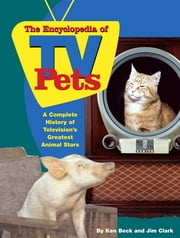 The Encyclopedia of TV Pets - A Complete History of Television's Greatest Animal Stars ebook by Ken Beck,Jim Clark