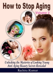 How to Stop Aging (Volume 2): Unlocking the Mysteries of Looking Young - Anti Aging Beauty Secrets Revealed ebook by Rachita Kumar