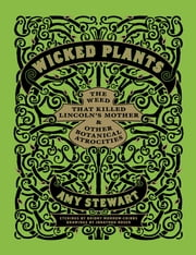 Wicked Plants - The Weed That Killed Lincoln's Mother and Other Botanical Atrocities ebook by Briony Morrow-Cribbs,Amy Stewart,Jonathon Rosen