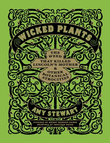 Wicked Plants - The Weed That Killed Lincoln's Mother and Other Botanical Atrocities ebook by Amy Stewart,Jonathon Rosen