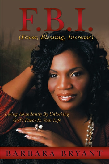 F.B.I. (Favor, Blessing, Increase) - Living Abundantly By Unlocking God's Favor In Your Life ebook by Barbara Bryant