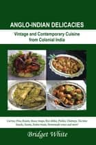 ANGLO-INDIAN DELICACIES - Vintage and Contempory Cuisine from Colonial India ebook by Bridget White