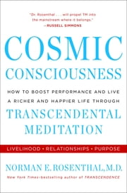 Cosmic Consciousness - How to Boost Performance and Live a Richer and Happier Life through Transcendent al Meditation ebook by Norman E Rosenthal, MD