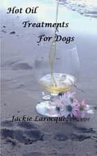 Hot Oil Treatments for Dogs ebook by Jackie Larocque