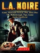LA Noire Game, Nintendo Switch, PS4, Xbox One, VR, Walkthrough, Tips, Game Guide Unofficial ebook by HSE Guides