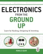 Electronics from the Ground Up: Learn by Hacking, Designing, and Inventing ebook by Ronald Quan