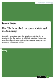 Das Nibelungenlied - medieval society and modern usage - Consider ways in which the Nibelungenlied reflects concerns for the society in which it was first composed and show how it was exploited to address more recent concerns of German society ebook by Leanne Harper