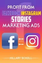 Profit from Facebook Instagram Stories Marketing Ads ebook by Hillary Scholl