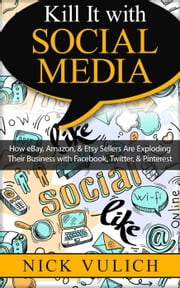 Kill It with Social Media: How eBay, Amazon, & Etsy Sellers Are Exploding Their Business with Facebook, Twitter, & Pinterest ebook by Nick Vulich