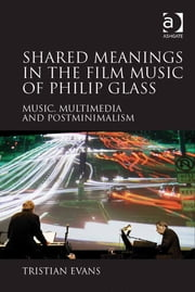 Shared Meanings in the Film Music of Philip Glass - Music, Multimedia and Postminimalism ebook by Dr Tristian Evans
