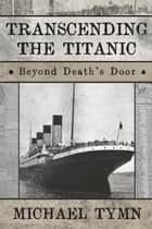Transcending the Titanic: Beyond Death's Door ebook by Michael Tymn