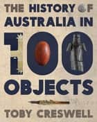 History of Australia in 100 Objects ebook by Toby Creswell
