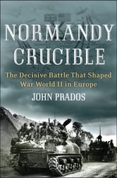 Normandy Crucible - The Decisive Battle that Shaped World War II in Europe ebook by John Prados