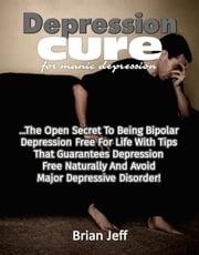 Depression Cure for Manic Depression: The Open Secret to Being Bipolar Depression Free For Life With Tips That Guarantees Depression Free Naturally And Avoid Major Depressive Disorder! ebook by Brian Jeff