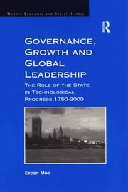 Governance, Growth and Global Leadership - The Role of the State in Technological Progress, 1750–2000 ebook by Espen Moe