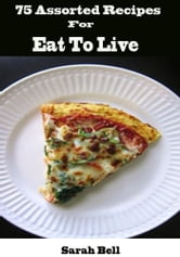 75 Assorted Recipes For Eat To Live ebook by Sarah Bell