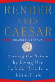 Render Unto Caesar - Serving the Nation by Living our Catholic Beliefs in Political Life ebook by Charles J. Chaput