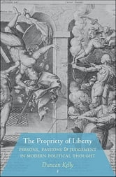 The Propriety of Liberty - Persons, Passions, and Judgement in Modern Political Thought ebook by Duncan Kelly