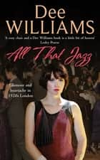 All That Jazz - Glamour and heartache in 1920s London ebook by Dee Williams