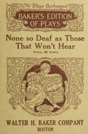 None so Deaf as Those Who Won't Hear (Illustrated) ebook by Herbert Pelham Curtis