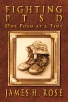 Fighting PTSD: One Poem at A Time ebook by James H.  Rose