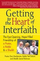Getting to the Heart of Interfaith: The Eye-Opening, Hope-Filled Friendship of a Pastor, a Rabbi and a Sheikh ebook by Pastor Don Mackenzie, Rabbi Ted Falcon, Sheikh Jamal Rahman