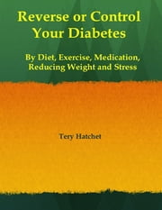Reverse or Control Your Diabetes By Diet, Exercise, Medication, Reducing Weight and Stress ebook by Tery Hatchet