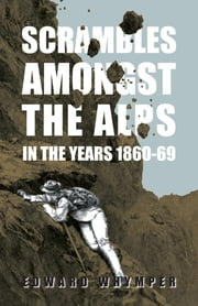 Scrambles Amongst The Alps In The Years 1860-69 ebook by Edward Whymper