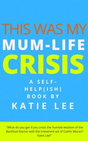 This Was My Mum-Life Crisis - A self-help(ish) book for new mothers ebook by Katie Lee