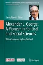 Alexander L. George: A Pioneer in Political and Social Sciences - With a Foreword by Dan Caldwell eBook by Dan Caldwell