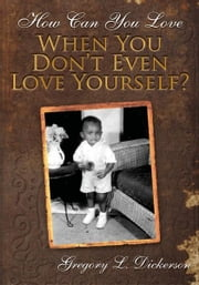 How Can You Love When You Don't Even Love Yourself? ebook by Gregory L. Dickerson
