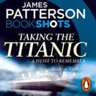 Taking the Titanic - BookShots luisterboek by James Patterson, Euan Morton, Ms Nicola Barber