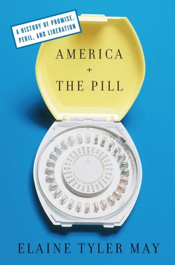 America and the Pill - A History of Promise, Peril, and Liberation ebook by Elaine Tyler May