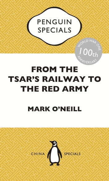 From the Tsar's Railway to the Red Army - The Experience of Chinese Labourers in Russia during the First World War and Bolshevik Revolution: Penguin Specials ebook by Mark O'Neill