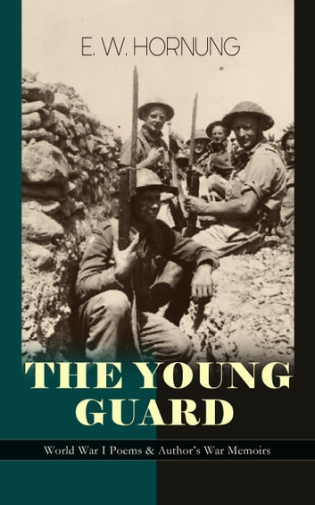 THE YOUNG GUARD – World War I Poems & Author's War Memoirs - Consecration, Lord's Leave, Last Post, The Old Boys, Ruddy Young Ginger, The Ballad of Ensign Joy, Bond and Free, Shell-Shock in Arras, The Big Thing, Forerunners, Uppingham Song and Wooden Crosses ebook by E. W. Hornung
