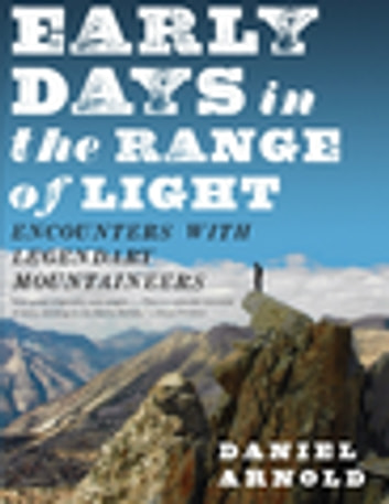 Early Days in the Range of Light - Encounters with Legendary Mountaineers ebook by Daniel Arnold