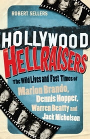 Hollywood Hellraisers - The Wild Lives and Fast Times of Marlon Brando, Dennis Hopper, Warren Beatty and Jack Nicholson ebook by Robert Sellers