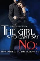 The Girl Who Can't Say No: Surrendered To The Billionaire (Part Two) ebook by Ashley Spector