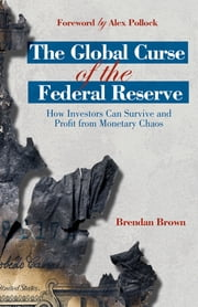 The Global Curse of the Federal Reserve - How Investors Can Survive and Profit From Monetary Chaos ebook by Dr Brendan Brown,Alex Pollock