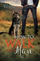 How to Walk Like a Man (Howl at the Moon Book 2) ebook by Eli Easton