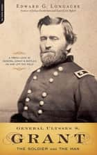 General Ulysses S. Grant - The Soldier and the Man ebook by Edward G. Longacre