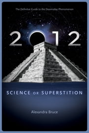 2012 - Science or Superstition (The Definitive Guide to the Doomsday Phenomenon) ebook by Alexandra Bruce