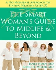 The Smart Woman's Guide to Midlife and Beyond - A No Nonsense Approach to Staying Healthy After 50 ebook by Janet Horn, MD,Robin Miller, MD